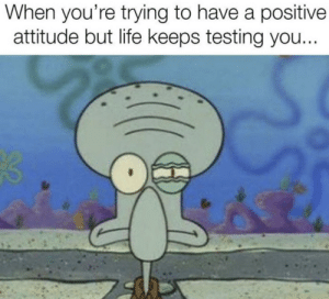 Life, Attitude, and You: When you're trying to have a positive  attitude but life keeps testing you...