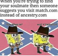 it really do be like tht sometimes: When youre trying to ind  your soulmate then someone  suggests you visit match.com  instead of ancestry.com  breathes in  wot n' tarnation it really do be like tht sometimes