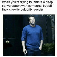 Memes, Converse, and 🤖: When you're trying to initiate a deep  conversation with someone, but all  they know is celebrity gossip