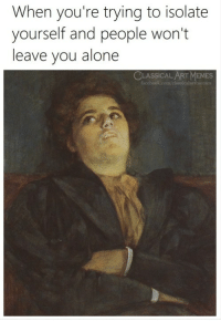 Being Alone, Memes, and Classical Art: When you're trying to isolate  yourself and people won't  leave you alone  CLASSICALART MEMES  classicalartmemes