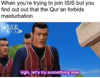 Isis, Quran, and Dank Memes: When you're trying to join ISIS but you  find out out that the Qur'an forbids  masturbation  Ugh, let's try something else