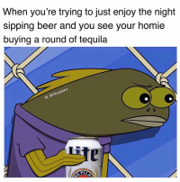 Beer, Homie, and Memes: When you're trying to just enjoy the night  sipping beer and you see your homie  buying a round of tequila  thega  Li It be your own homies 😤