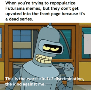 One day I'll succeed: When you're trying to repopularize  Futurama memes, but they don't get  upvoted into the front page because it's  dead series  This is the worst kind-of discrimination,  the kind against me. One day I'll succeed