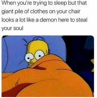Clothes, Memes, and True: When you're trying to sleep but that  giant pile of clothes on your chair  looks a lot like a demon here to steal  your soul So true 😂😂