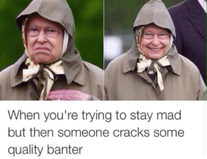 Stay Mad: When you're trying to stay mad  but then someone cracks some  quality banter