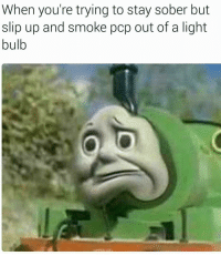 Time, Sober, and Pcp: When you're trying to stay sober but  slip up and smoke pcp out of a light  bulb <p>Fifth time this week</p>