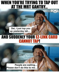 Memes, Link, and Waiting...: WHEN YOU'RE TRYING TO TAP OUT  AT THE MRT GANTRY...  SGAG  Dei, I just top you  up yesterday lah...  AND SUDDENLY YOUR EZ-LINK CARD  CANNOT TAP!  People are waiting...  Please don't do this to me. I HATE IT WHEN THIS HAPPENS TO ME!!!