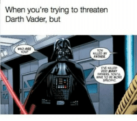 : When you're trying to threaten  Darth Vader, but  WHO ARE  YOU?  YOU  KILLED MY  FATHER.  I'VE KILLED  ERY MANY  FATHERS. YOU'LL  HAVE TO BE MORE  SPECIFIC