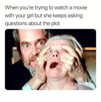 Every. Fucking. Time.: When you're trying to watch a movie  with your girl but she keeps asking  questions about the plot Every. Fucking. Time.