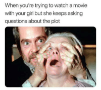 Just bloody watch it: When you're trying to watch a movie  with your girl but she keeps asking  questions about the plot Just bloody watch it