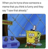 "Funny, Meme, and Saw: When you're tryna show someone a  meme that you think is funny and they  say ""I saw that already.""  TENSILS  oh okay When someone says they saw the meme already"