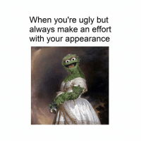 Ugly, Classical Art, and Make: When you're ugly but  always make an effort  with your appearance Yep