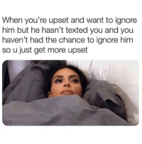 Funny, Memes, and Him: When you're upset and want to ignore  him but he hasn't texted you and you  haven't had the chance to ignore him  so u just get more upset SarcasmOnly