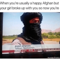 @pubity was voted 'best meme account on instagram' 😂: When you're usually a happy Afghan but  your girl broke up with you so now you're  ASAD AFGHAN  Taliban Spokesman  BBIC NEWS 20:26 WLY VOTED TO ALLOW SAME SEX co  ownage Pranks @pubity was voted 'best meme account on instagram' 😂