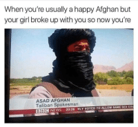 """Af, Dank, and Meme: When you're usually a happy Afghan but  your girl broke up with you so now you're  ASAD AFGHAN  Taliban Spokesman  BIBCNEWS 20:26 WLY VOTED TO ALLOW SAME SEX COU <p>Pun Game&rsquo;s strong AF via /r/dank_meme <a href=""""http://ift.tt/2H9CdbT"""">http://ift.tt/2H9CdbT</a></p>"""