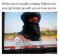 "Dank, Meme, and News: When you're usually a happy Afghan but  your girl broke up with you so now you're  ASAD AFGHAN  Taliban Spokesman  BBC NEWS 20:26 NLY VOTED TO ALLOW SAME SEX CO  ownage Pranks <p>Send prayers & wishes via /r/dank_meme <a href=""https://ift.tt/2LUMRFK"">https://ift.tt/2LUMRFK</a></p>"