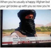 Instagram, News, and Sex: When you're usually a happy Afghan but  your girl broke up with you so now you're  ASAD AFGHAN  Taliban Spokesman  BBIC NEWS 20:26 WLY VOTED TO ALLOW SAME SEX COu Instagram: @punsonly