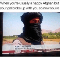 Funny, Lmao, and News: When you're usually a happy Afghan but  your girl broke up with you so now you're  ASAD AFGHAN  Taliban Spokesman  BBC NEWS 20:26 NLY VOTED TO ALLOW SAME SEX CO Lmao