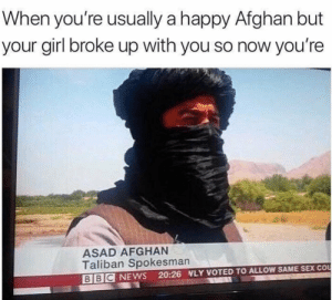 News, Sex, and Bbc News: When you're usually a happy Afghan but  your girl broke up with you so now you're  ASAD AFGHAN  Taliban Spokesman  BBC NEWS 20:26 NLY VOTED TO ALLOW SAME SEX COo Oh Canada!
