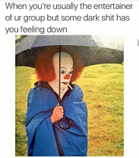 Shit, Sunday, and Dank Memes: When you're usually the entertainer  of ur group but some dark shit has  you feeling down Sunday scaries r rEal