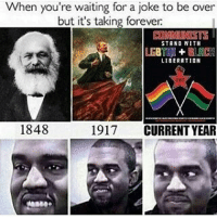 When you're waiting for a joke to be over  but it's taking forever.  COMMUNISTS  STAND WITH  BURCH  LIBERATION  1848  1917  CURRENT YEAR Haha... no really stop ✋ meme undertale dank dankmemes lmao lol memes funny ayylmao anime kek mlg edgy savage pepe overwatch filthyfrank nochill hilarious johncena wwe 4chan depressed autism weeaboo waifu cringe
