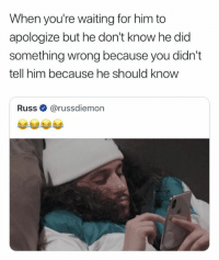 Waiting...: When you're waiting for him to  apologize but he don't know he did  something wrong because you didn't  tell him because he should know  Russ@russdiemon  uSS