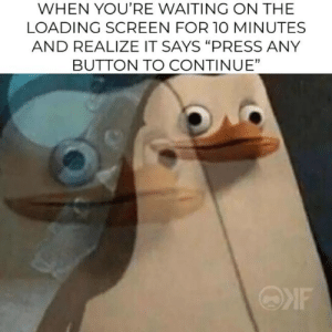 "Yeah, it's big brain time. via /r/memes https://ift.tt/2YnyClF: WHEN YOU'RE WAITING ON THE  LOADING SCREEN FOR 1O MINUTES  AND REALIZE IT SAYS ""PRESS ANY  BUTTON TO CONTINUE"" Yeah, it's big brain time. via /r/memes https://ift.tt/2YnyClF"