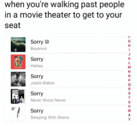 Beyonce, Justin Bieber, and Sorry: when you're walking past people  in a movie theater to get to your  seat  Sorry E  Beyoncé  Sorry  Halsey  0  Sorry  Justin Bieber  Sorry  Never Shout Never  Sorry  Sleeping With Sirens