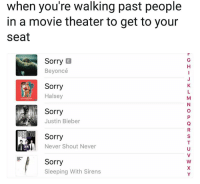 Beyonce, Justin Bieber, and Sorry: when you're walking past people  in a movie theater to get to your  seat  Sorry E  Beyoncé  Sorry  Halsey  Sorry  Justin Bieber  Sorry  Never Shout Never  Sorry  Sleeping With Sirens