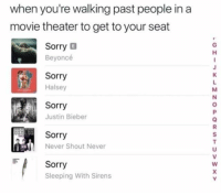 Beyonce, Justin Bieber, and Sorry: when you're walking past people in a  movie theater to get to your seat  Sorry B  Beyoncé  Sorry  Halsey  Sorry  Justin Bieber  Sorry  Never Shout Never  F Sorry  Sleeping With Sirens