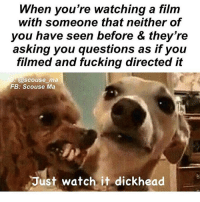 Fucking, Memes, and Tits: When you're watching a film  with someone that neither of  you have seen before & they're  asking you questions as if you  filmed and fucking directed it  @scouse ma  FB: Scouse Ma  Just watch it dickhead You annoying knob!! Follow my sugar tits @scouse_ma @scouse_ma @scouse_ma @scouse_ma