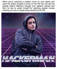 Movies, Videos, and Camera: When you're watching a pirated movie on your laptop and  point the screen towards a mirror so the FBl man will see the  pirated video's reflection through your laptop's camera and  then he has to arrest himself for watching pirated movies  meaning you are no longer being tracked by the FBl meirl