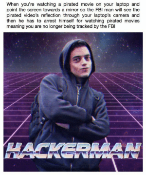 meirl: When you're watching a pirated movie on your laptop and  point the screen towards a mirror so the FBl man will see the  pirated video's reflection through your laptop's camera and  then he has to arrest himself for watching pirated movies  meaning you are no longer being tracked by the FBl meirl