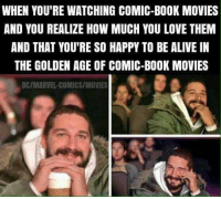 Alive, Love, and Marvel Comics: WHEN YOU'RE WATCHING COMIC-BOOK MOVIES  AND YOU REALIZE HOW MUCH YOU LOVE THEM  AND THAT YOU'RE SO HAPPY TO BE ALIVE IN  THE GOLDEN AGE OF COMIC-BOOK MOVIES  DC/MARVEL-COMICS/MOVIES