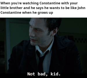 He's so cool: When you're watching Constantine with your  little brother and he says he wants to be like John  Constantine when he grows up  Not bad, kid. He's so cool