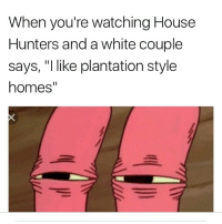 """house hunters: When you're watching House  Hunters and a white couple  says, """"I like plantation style  homes"""""""