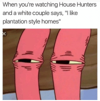 """Memes, House, and White: When you're watching House Hunters  and a white couple says, """"I like  plantation style homes"""" 😭😭💀💀"""