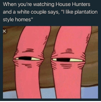"""Lmfaooo 😂😂😂😂😂 House Hunters is my mom's favorite show 😂😂😂😂 I sent this to her 5 mins ago and I can still hear her hollerin.... it's also my birthday and we are drunk shepost♻♻: When you're watching House Hunters  and a white couple says, """"I like plantation  style homes"""" Lmfaooo 😂😂😂😂😂 House Hunters is my mom's favorite show 😂😂😂😂 I sent this to her 5 mins ago and I can still hear her hollerin.... it's also my birthday and we are drunk shepost♻♻"""
