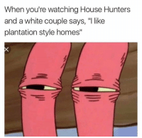 "House, White, and Hol Up: When you're watching House Hunters  and a white couple says, ""I like  plantation style homes"" hol up-Vu, Déjà"
