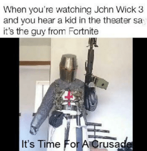 Dank Af: When you're watching Jchn Wick 3  and you hear a kid in the theater sa  it's the guy from Fortnite  It's Time For A Crusade Dank Af