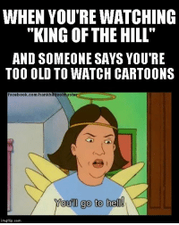 """It's the greatest show ever!: WHEN YOU'RE WATCHING  """"KING OF THE HILL  AND SOMEONE SAYS YOU'RE  TOO OLD TO WATCH CARTOONS  facebook.com/hankhi  ste  oo  Youll go to hell!  imgflip.com It's the greatest show ever!"""