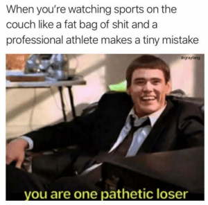 How did they even let you into the league? https://t.co/DBWJS8LgGk: When you're watching sports on the  couch like a fat bag of shit and a  professional athlete makes a tiny mistake  drgrayfang  you are one pathetic loser How did they even let you into the league? https://t.co/DBWJS8LgGk