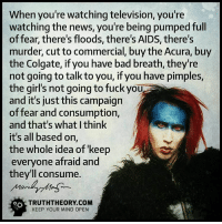 ☝☝: When you're watching television, you're  watching the news, you're being pumped full  of fear, there's floods, there's AIDS, there's  murder, cut to commercial, buy the Acura, buy  the Colgate, if you have bad breath, they're  not going to talk to you, if you have pimples,  the girl's not going to fuck you  and it's just this campaign  of fear and consumption,  and that's what I think  it's all based on,  the whole idea of keep  everyone afraid and  they'll consume.  og TRUTH THEORY COM  KEEP YOUR MIND OPEN ☝☝