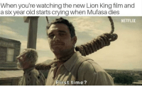 Crying, Netflix, and Mufasa: When you're watching the new Lion King film and  a six year old starts crying when Mufasa dies  NETFLIX  First time? Me irl