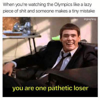 Funny, Lazy, and Shit: When you're watching the Olympics like a lazy  piece of shit and someone makes a tiny mistake  drgrayfang  you are one pathetic loser Just waiting for the curling to start (@drgrayfang)