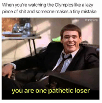 Ironic, Lazy, and Memes: When you're watching the Olympics like a lazy  piece of shit and someone makes a tiny mistake  drgrayfang  you are one pathetic loser Ironic (@drgrayfang)