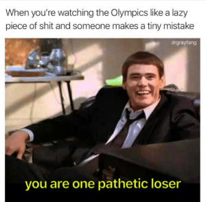 Dank, Huh, and Lazy: When you're watching the Olympics like a lazy  piece of shit and someone makesa tiny mistake  drgrayfang  you are one pathetic loser Huh, looser by HannibalGoddamnit FOLLOW 4 MORE MEMES.