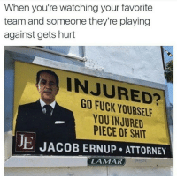 <p>Sports fans can relate. (via /r/BlackPeopleTwitter)</p>: When you're watching your favorite  team and someone they're playing  against gets hurt  INJURED?  GO FUCK YOURSEL  YOU INJURED  PIECE OF SHIT  JE JACOB ERNUP ATTORNEY  LAMAR <p>Sports fans can relate. (via /r/BlackPeopleTwitter)</p>