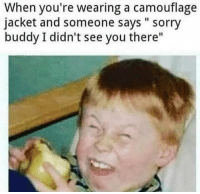 """Sorry, Dank Memes, and You: When you're wearing a camouflage  jacket and someone says """" sorry  buddy I didn't see you there"""" Gottem"""