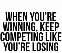 Keep winning! entrepreneur success business: WHEN YOU'RE  WINNING, KEEP  COMPETING LIKE  YOU'RE LOSING Keep winning! entrepreneur success business
